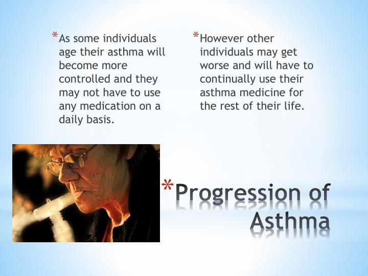 As some individuals age their asthma will become more controlled and they may not have to use any medication on a daily basis.