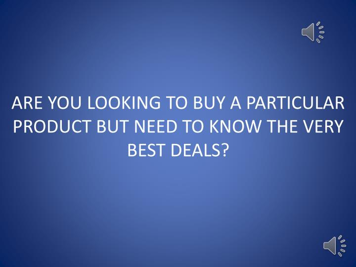 ARE YOU LOOKING TO BUY A PARTICULAR
