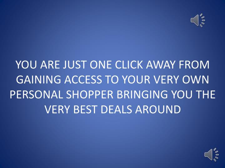 YOU ARE JUST ONE CLICK AWAY FROM