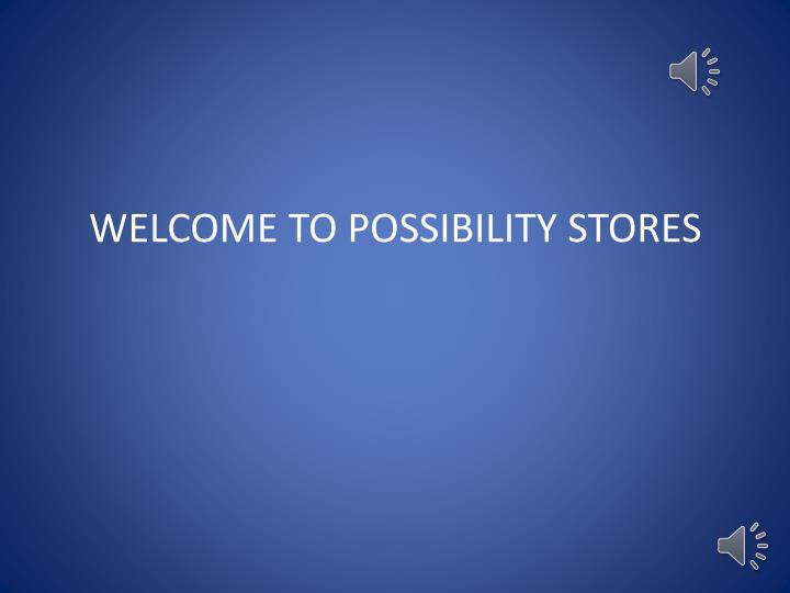 WELCOME TO POSSIBILITY STORES