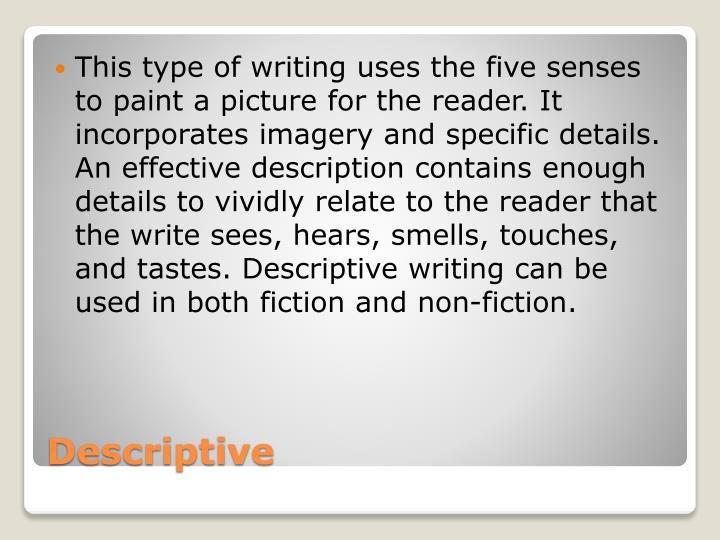 This type of writing uses the five senses to paint a picture for the reader. It incorporates imagery and specific details. An effective description contains enough details to vividly relate to the reader that the write sees, hears, smells, touches, and tastes. Descriptive writing can be used in both fiction and non-fiction.