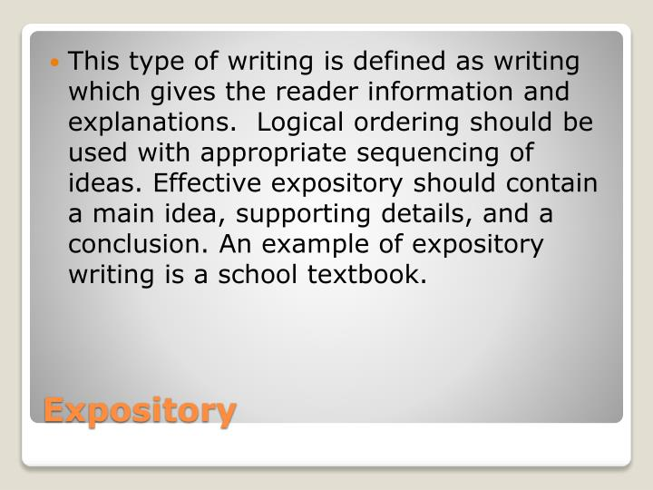 This type of writing is defined as writing which gives the reader information and explanations.  Logical ordering should be used with appropriate sequencing of ideas. Effective expository should contain a main idea, supporting details, and a conclusion. An example of expository writing is a school textbook.