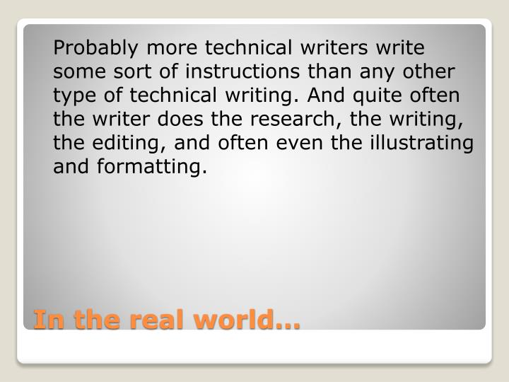 Probably more technical writers write some sort of instructions than any other type of technical writing. And quite often the writer does the research, the writing, the editing, and often even the illustrating and formatting.