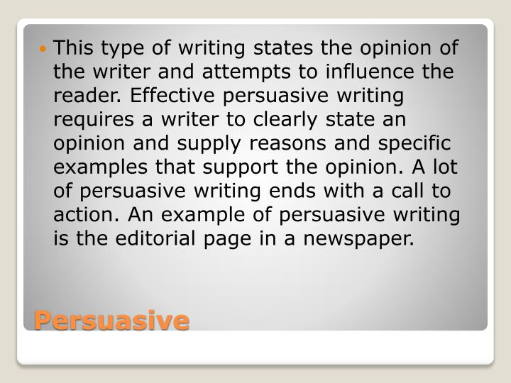 This type of writing states the opinion of the writer and attempts to influence the reader. Effective persuasive writing requires a writer to clearly state an opinion and supply reasons and specific examples that support the opinion. A lot of persuasive writing ends with a call to action. An example of persuasive writing is the editorial page in a newspaper.