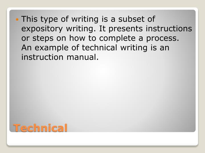 This type of writing is a subset of expository writing. It presents instructions or steps on how to complete a process. An example of technical writing is an instruction manual.