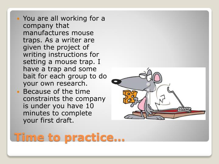 You are all working for a company that manufactures mouse traps. As a writer are given the project of writing instructions for setting a mouse trap. I have a trap and some bait for each group to do your own research.