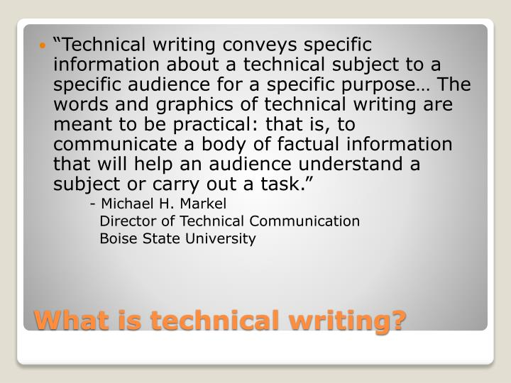 """Technical writing conveys specific information about a technical subject to a specific audience for a specific purpose… The words and graphics of technical writing are meant to be practical: that is, to communicate a body of factual information that will help an audience understand a subject or carry out a task."""