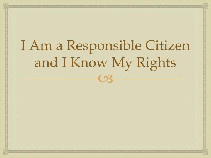 I Am a Responsible Citizen and I Know My Rights