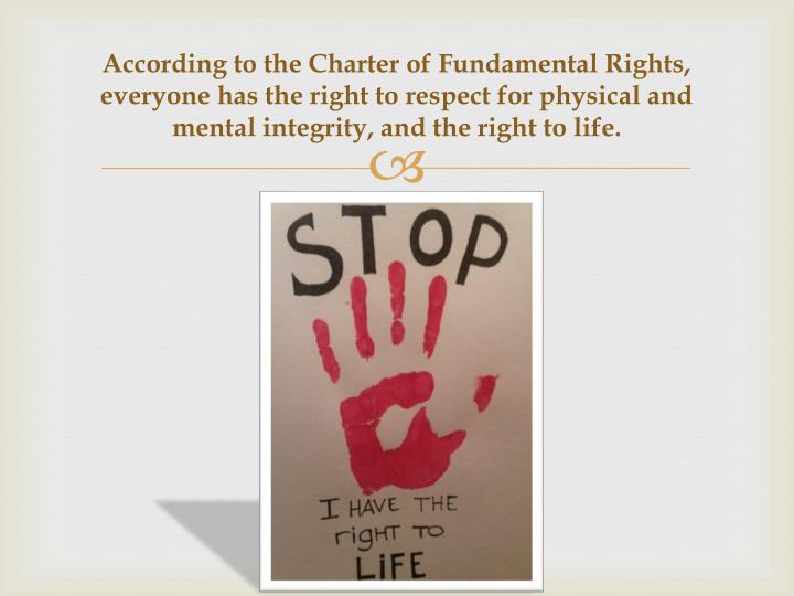 According to the Charter of Fundamental Rights, everyone has the right to respect for physical and mental integrity, and the right to life.