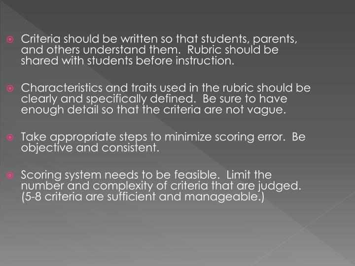 Criteria should be written so that students, parents, and others understand them.  Rubric should be shared with students before instruction.