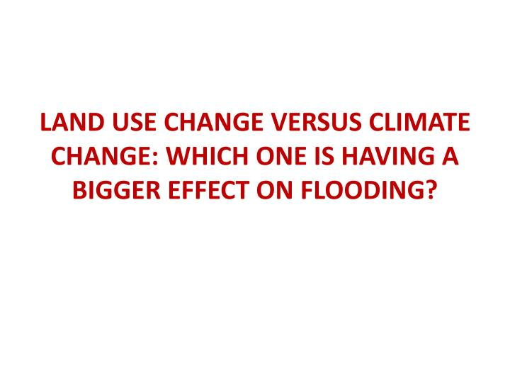 LAND USE CHANGE VERSUS CLIMATE CHANGE: WHICH ONE IS HAVING A BIGGER EFFECT ON FLOODING?