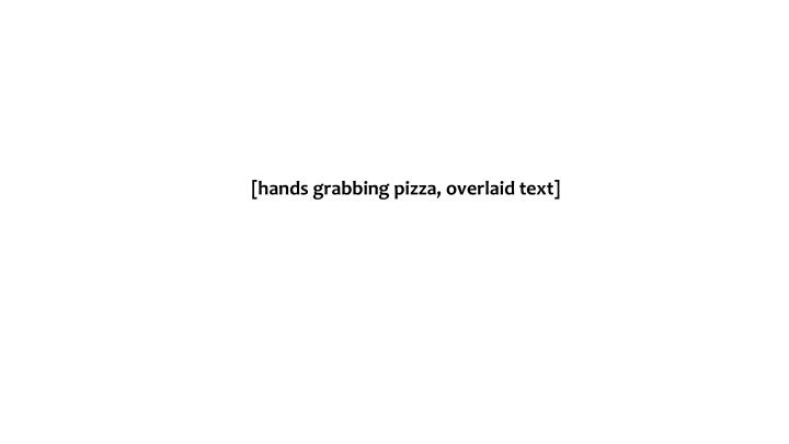 [hands grabbing pizza, overlaid text]