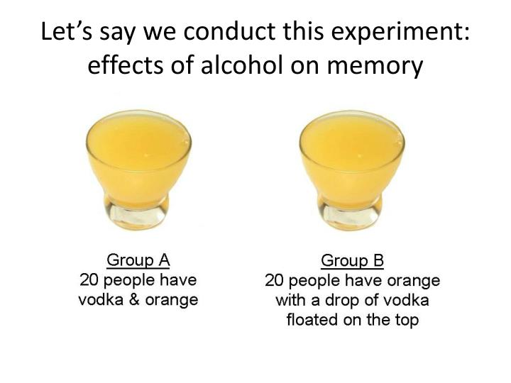 Let's say we conduct this experiment: effects of alcohol on memory