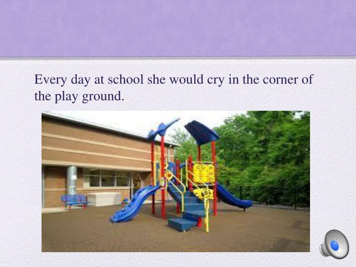 Every day at school she would cry in the corner of the play ground.