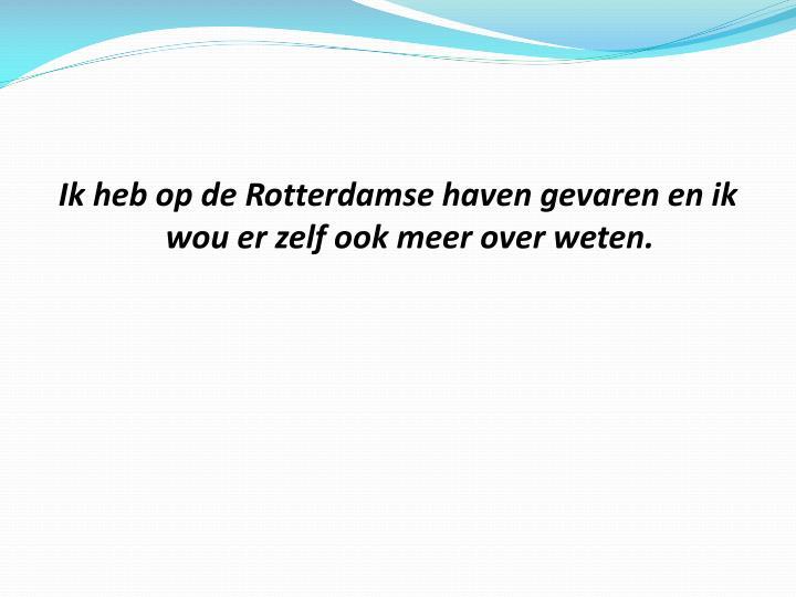 Ik heb op de Rotterdamse haven gevaren en ik wou er zelf ook meer over weten.
