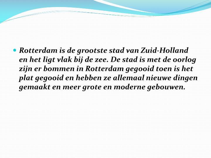 Rotterdam is de grootste stad van Zuid-Holland en het ligt vlak bij de zee. De stad is met de oorlog zijn er bommen in Rotterdam gegooid toen is het plat gegooid en hebben ze allemaal nieuwe dingen gemaakt en meer grote en moderne gebouwen.