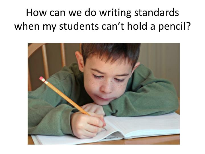 How can we do writing standards when my students can't hold a pencil?