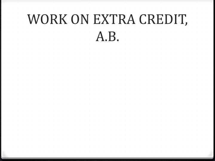 WORK ON EXTRA CREDIT, A.B.