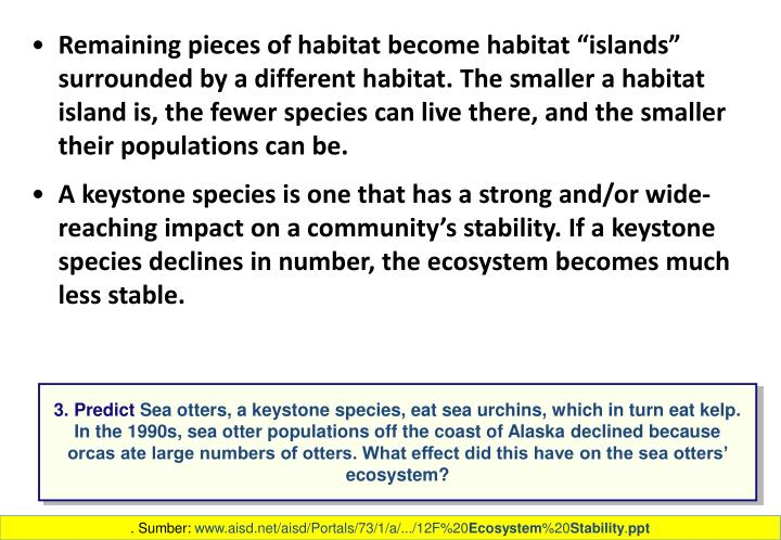 """Remaining pieces of habitat become habitat """"islands"""" surrounded by a different habitat. The smaller a habitat island is, the fewer species can live there, and the smaller their populations can be."""
