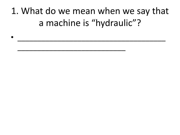 """1. What do we mean when we say that a machine is """"hydraulic""""?"""