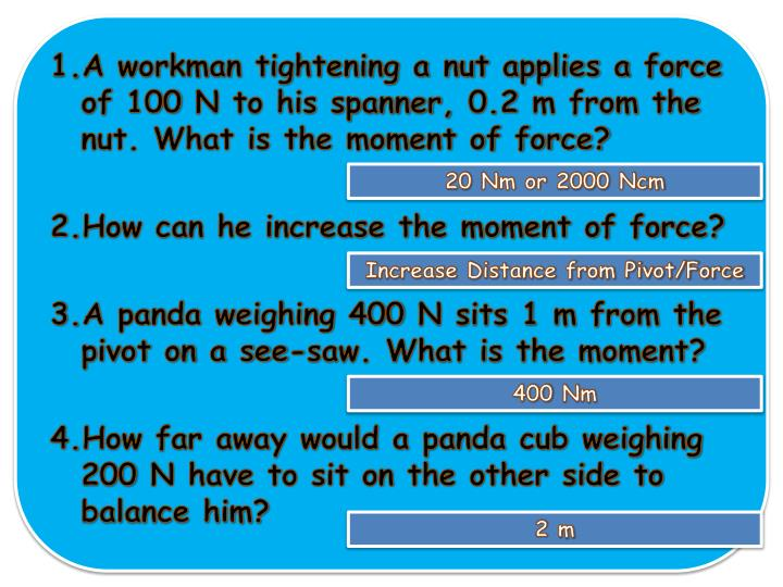 A workman tightening a nut applies a force of 100 N to his spanner, 0.2 m from the nut. What is the moment of force?