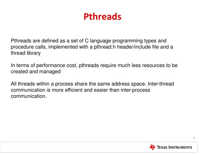 Pthreads are defined as a set of C language programming types and procedure calls, implemented with a pthread.h header/include file and a thread library