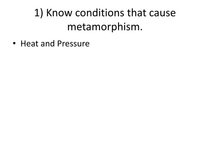 1) Know conditions that cause metamorphism.