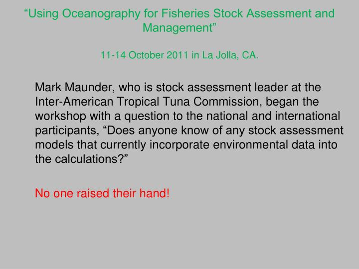 Using oceanography for fisheries stock assessment and management 11 14 october 2011 in la jolla ca