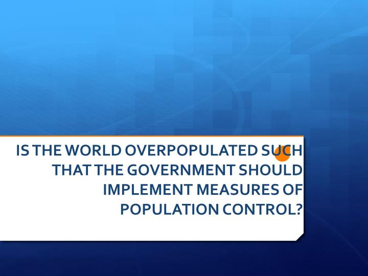 Is the world overpopulated such that the government should implement measures of population control