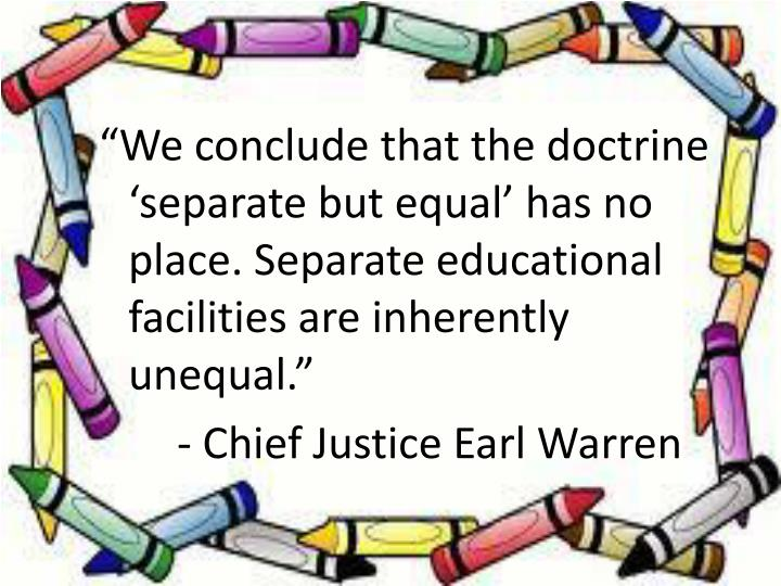 """""""We conclude that the doctrine 'separate but equal' has no place. Separate educational facilities are inherently unequal."""""""