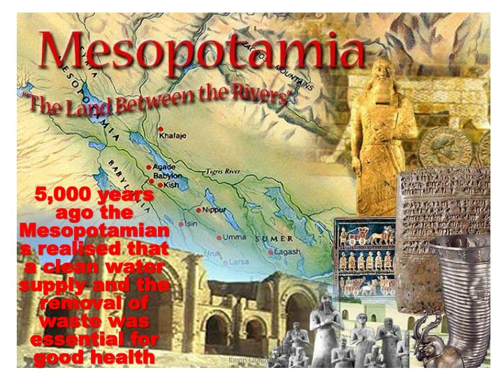 5,000 years ago the Mesopotamians realised that a clean water supply and the removal of waste was essential for good health