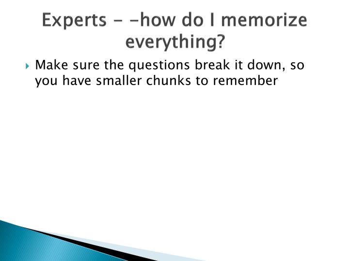 Experts - -how do I memorize everything?