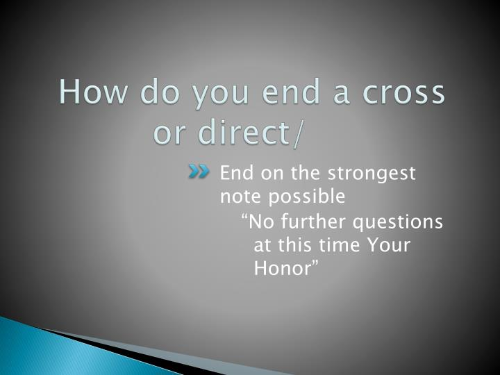 How do you end a cross or direct/