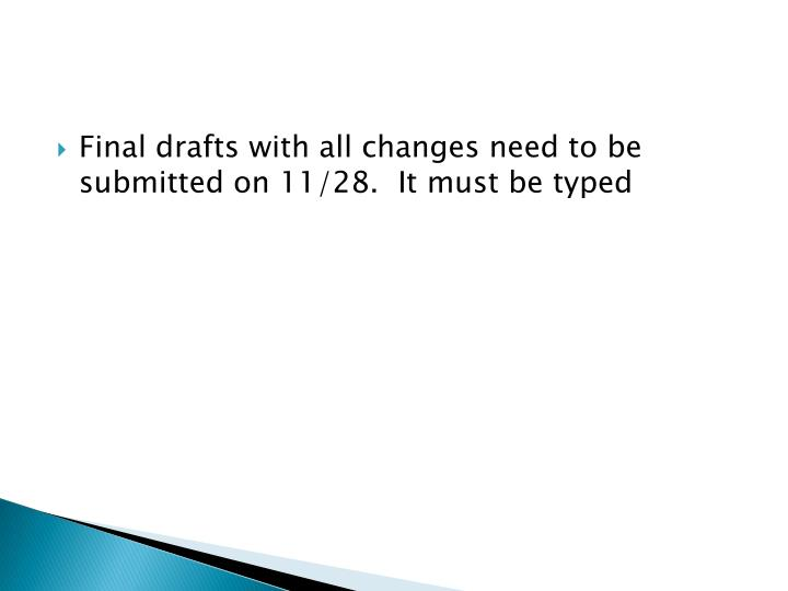 Final drafts with all changes need to be submitted on 11/28.  It must be typed
