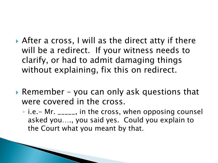 After a cross, I will as the direct atty if there will be a redirect.  If your witness needs to clarify, or had to admit damaging things without explaining, fix this on redirect.