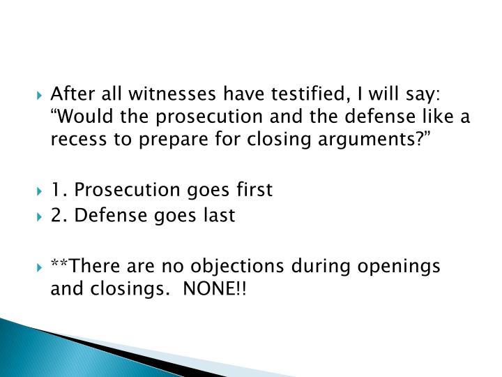 """After all witnesses have testified, I will say:  """"Would the prosecution and the defense like a recess to prepare for closing arguments?"""""""