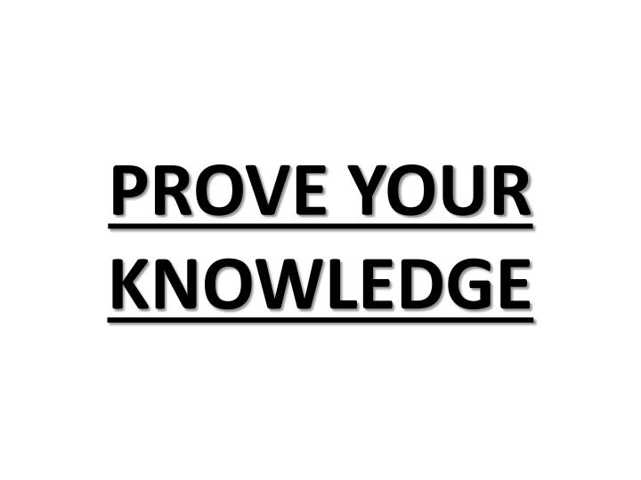 PROVE YOUR KNOWLEDGE