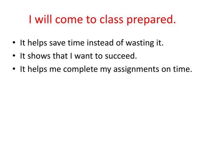 I will come to class prepared.