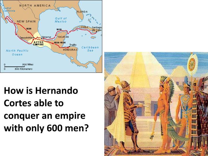 How is Hernando Cortes able to conquer an empire with only 600 men?