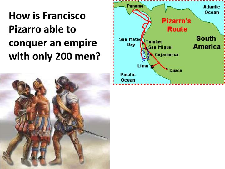 How is Francisco Pizarro able to conquer an empire with only 200 men?