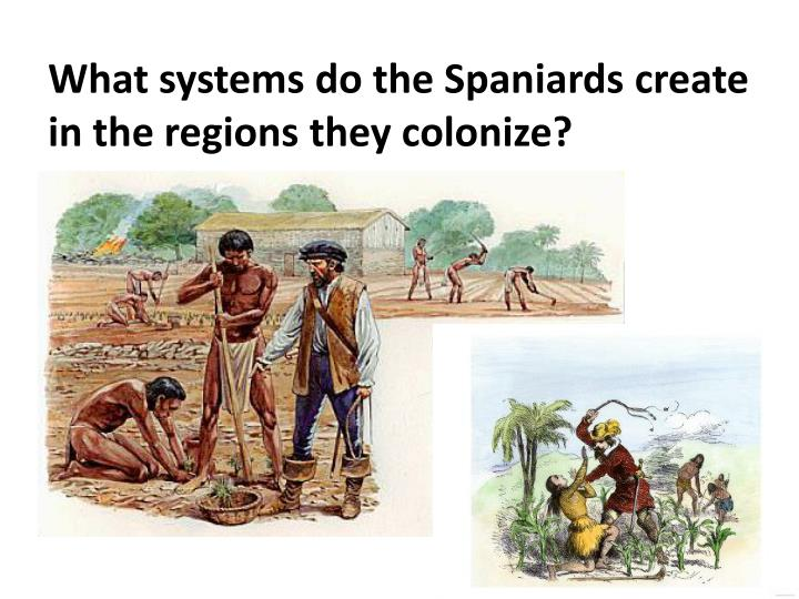 What systems do the Spaniards create in the regions they colonize?