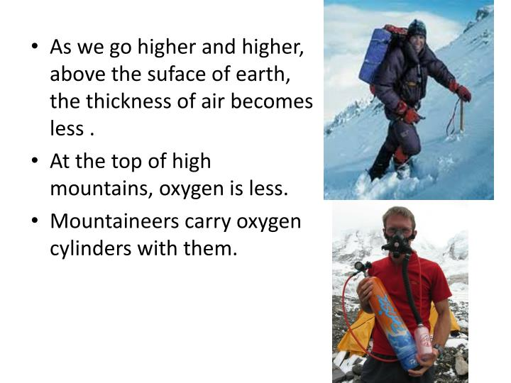 As we go higher and higher, above the suface of earth, the thickness of air becomes less .