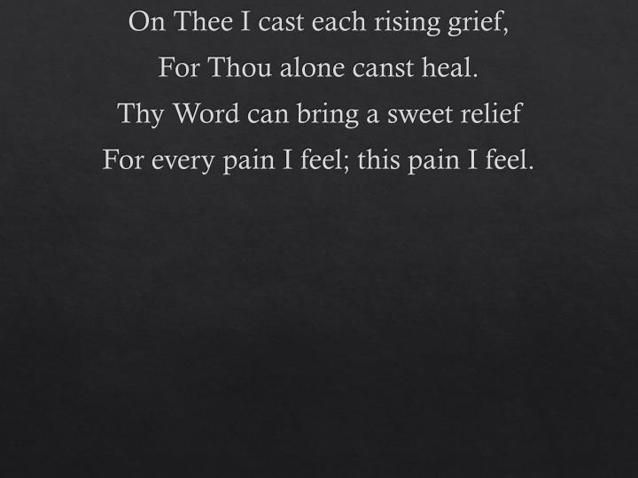 On Thee I cast each rising grief,