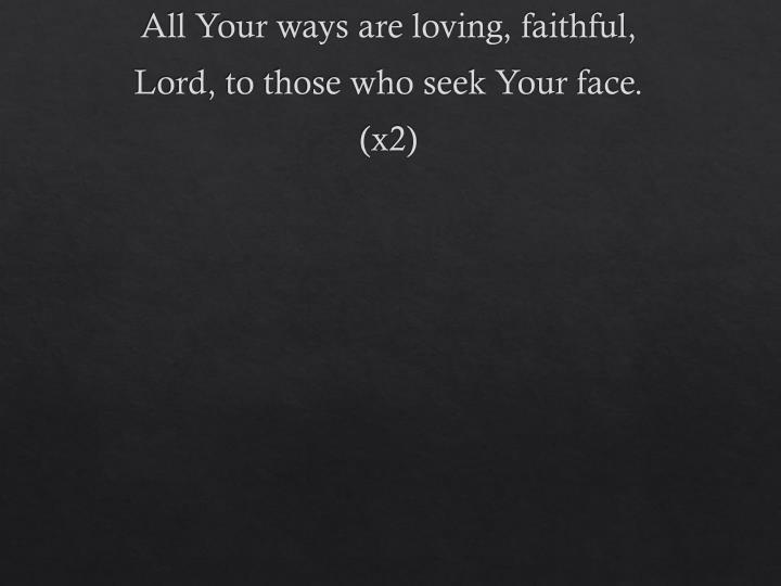 All Your ways are loving, faithful,