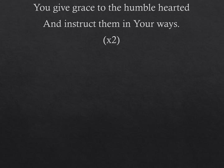 You give grace to the humble hearted