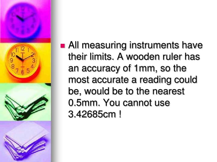 All measuring instruments have their limits. A wooden ruler has an accuracy of 1mm, so the most accurate a reading could be, would be to the nearest 0.5mm. You cannot use 3.42685cm !