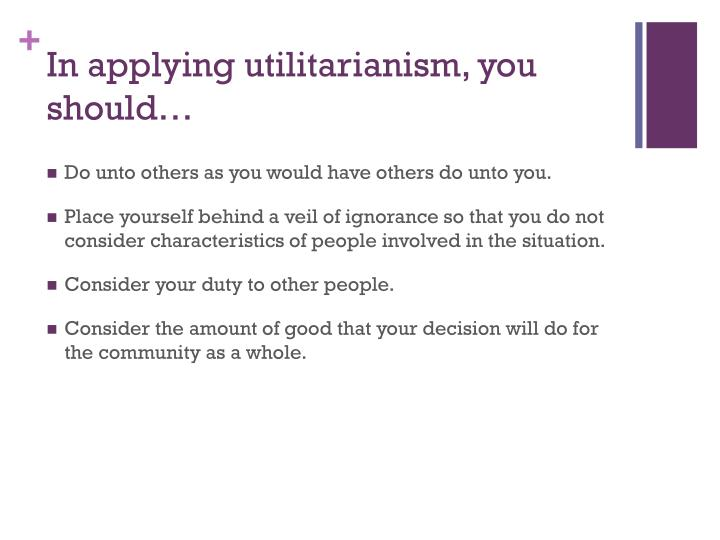 In applying utilitarianism, you should…