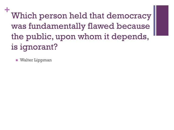 Which person held that democracy was fundamentally flawed because the public, upon whom it depends, is ignorant?