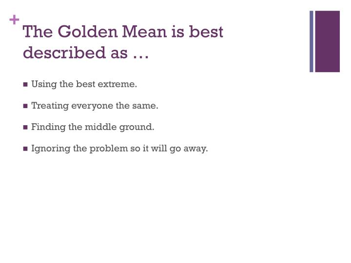 The Golden Mean is best described as …