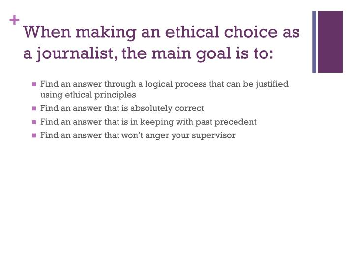 When making an ethical choice as a journalist, the main goal is to: